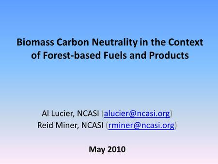 Biomass Carbon Neutrality in the Context of Forest-based Fuels and Products Al Lucier, NCASI Reid Miner, NCASI