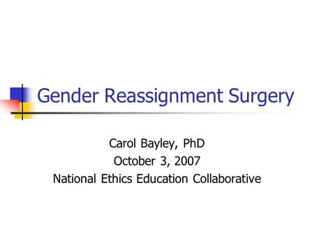 Gender Reassignment Surgery Carol Bayley, PhD October 3, 2007 National Ethics Education Collaborative.