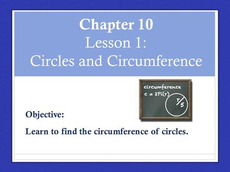 Chapter 10 Lesson 1: Circles and Circumference Objective: Learn to find the circumference of circles.