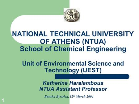 1 NATIONAL TECHNICAL UNIVERSITY OF ATHENS (NTUA) School of Chemical Engineering Unit of Environmental Science and Technology (UEST) Katherine Haralambous.