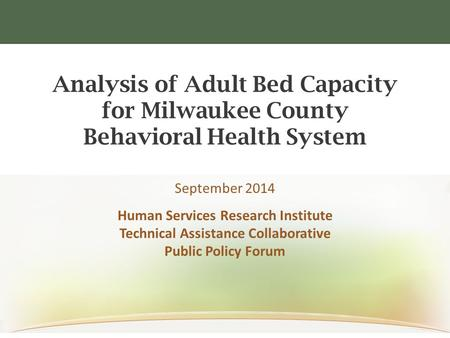 Analysis of Adult Bed Capacity for Milwaukee County Behavioral Health System September 2014 Human Services Research Institute Technical Assistance Collaborative.