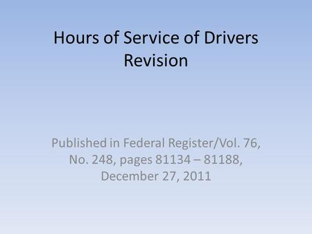 Hours of Service of Drivers Revision Published in Federal Register/Vol. 76, No. 248, pages 81134 – 81188, December 27, 2011.