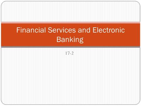 17-2 Financial Services and Electronic Banking. Types of financial services Savings services Financial institutions accept money for safekeeping. A broad.