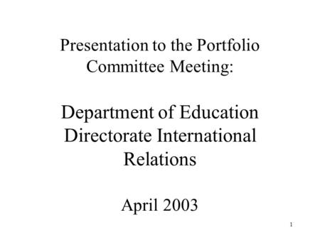 1 Presentation to the Portfolio Committee Meeting: Department of Education Directorate International Relations April 2003.