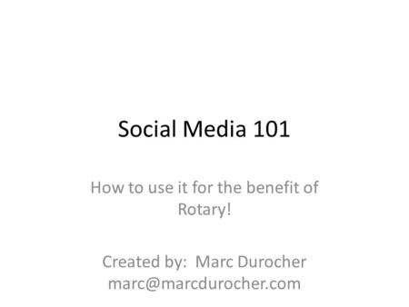 Social Media 101 How to use it for the benefit of Rotary! Created by: Marc Durocher