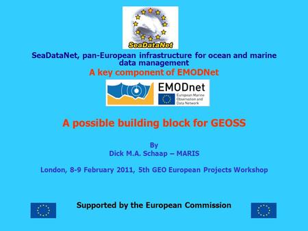 SeaDataNet, pan-European infrastructure for ocean and marine data management A key component of EMODNet A possible building block for GEOSS By Dick M.A.