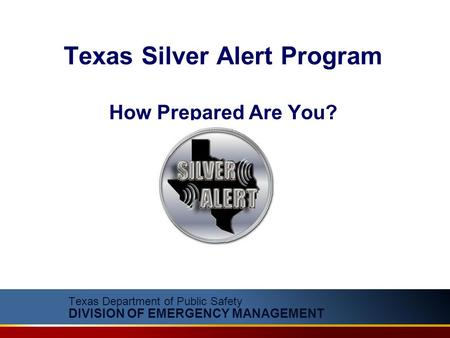 Texas Department of Public Safety DIVISION OF EMERGENCY MANAGEMENT Texas Silver Alert Program How Prepared Are You?