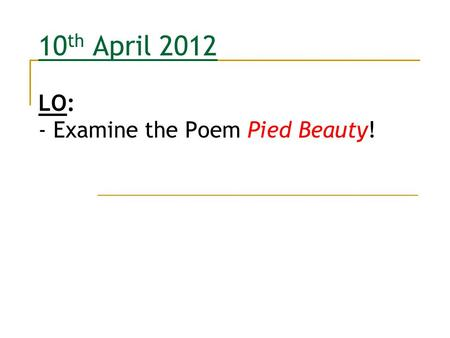 10th April 2012 LO: - Examine the Poem Pied Beauty!