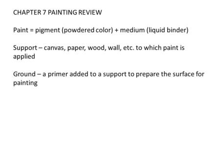 CHAPTER 7 PAINTING REVIEW Paint = pigment (powdered color) + medium (liquid binder) Support – canvas, paper, wood, wall, etc. to which paint is applied.