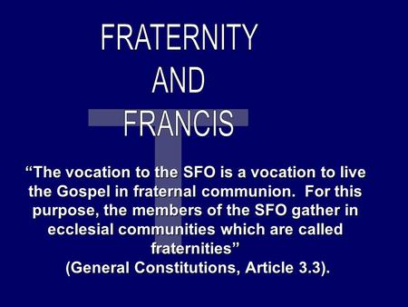 """The vocation to the SFO is a vocation to live the Gospel in fraternal communion. For this purpose, the members of the SFO gather in ecclesial communities."