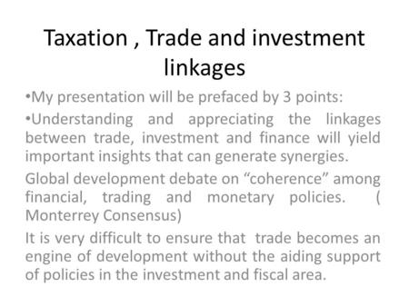 Taxation, Trade and investment linkages My presentation will be prefaced by 3 points: Understanding and appreciating the linkages between trade, investment.