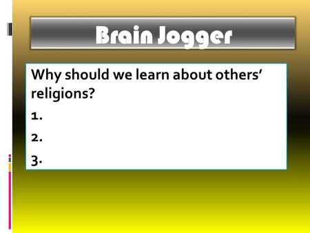 Brain Jogger Why should we learn about others' religions? 1. 2. 3.