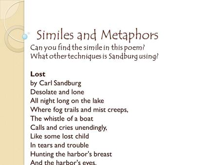 Similes and Metaphors Can you find the simile in this poem? What other techniques is Sandburg using? Lost by Carl Sandburg Desolate and lone All night.