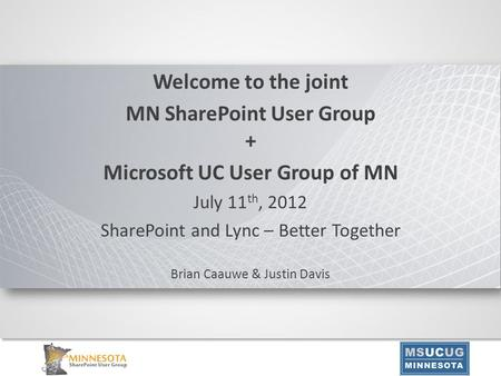 Welcome to the joint MN SharePoint User Group + Microsoft UC User Group of MN July 11 th, 2012 SharePoint and Lync – Better Together Brian Caauwe & Justin.