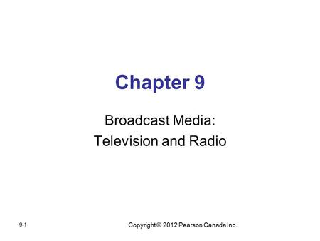Copyright © 2012 Pearson Canada Inc. Chapter 9 Broadcast Media: Television and Radio 9-1.