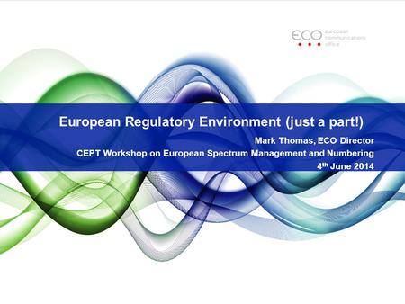 European Regulatory Environment (just a part!) Mark Thomas, ECO Director CEPT Workshop on European Spectrum Management and Numbering 4 th June 2014.
