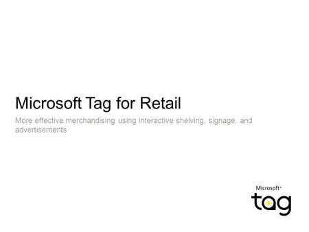 Microsoft Tag for Retail More effective merchandising using interactive shelving, signage, and advertisements.