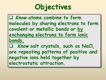 Objectives Know atoms combine to form molecules by sharing electrons to form covalent or metallic bonds or by exchanging electrons to form ionic bonds.