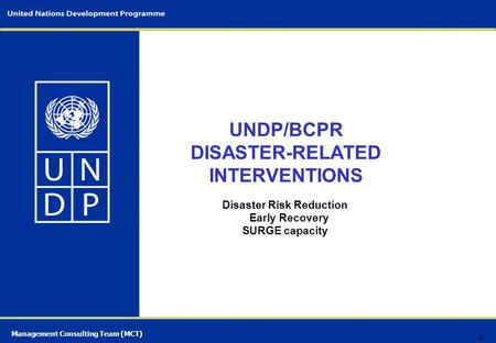 Management Consulting Team (MCT) UNDP/BCPR DISASTER-RELATED INTERVENTIONS Disaster Risk Reduction Early Recovery SURGE capacity 0.