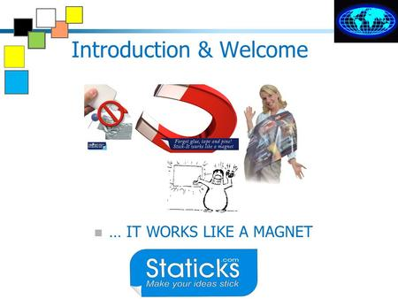 Introduction & Welcome … IT WORKS LIKE A MAGNET Static no glue needed Sticks anywhere.