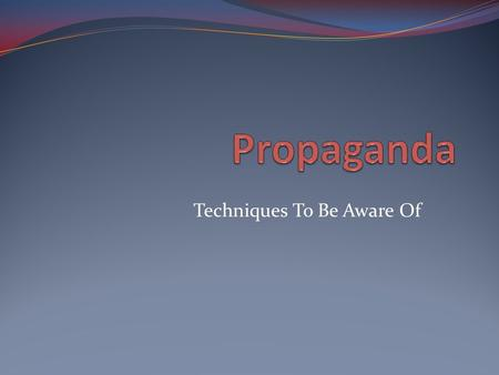 Techniques To Be Aware Of. What is propaganda? Communication that attempts to influence a community to agree or disagree with some cause or position.
