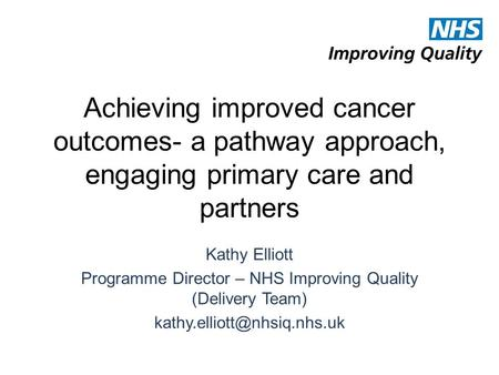 Achieving improved cancer outcomes- a pathway approach, engaging primary care and partners Kathy Elliott Programme Director – NHS Improving Quality (Delivery.