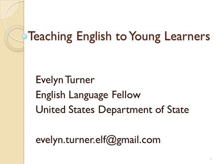 Teaching English to Young Learners Evelyn Turner English Language Fellow United States Department of State 1.