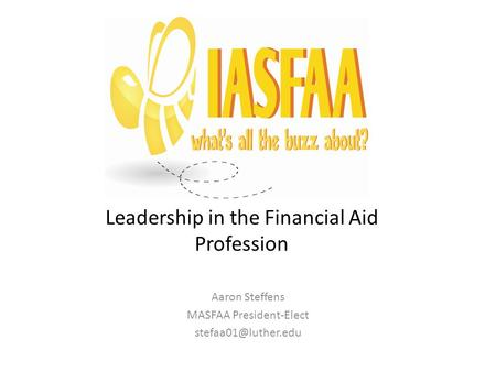 Leadership in the Financial Aid Profession Aaron Steffens MASFAA President-Elect