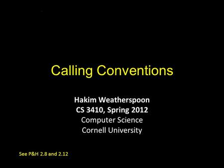 Calling Conventions Hakim Weatherspoon CS 3410, Spring 2012 Computer Science Cornell University See P&H 2.8 and 2.12.