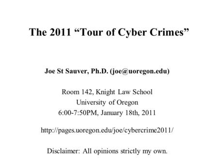 "<strong>The</strong> 2011 ""Tour of Cyber Crimes"" Joe St Sauver, Ph.D. Room 142, Knight Law School University of Oregon 6:00-7:50PM, January 18th, 2011."