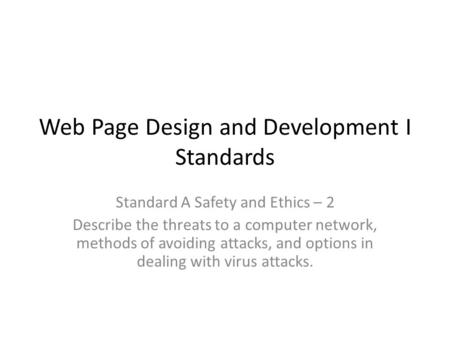 Web Page Design <strong>and</strong> Development I Standards Standard A Safety <strong>and</strong> Ethics – 2 Describe the threats to a computer network, methods of avoiding attacks, <strong>and</strong>.