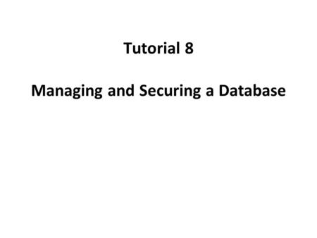 Tutorial 8 Managing and Securing a Database. Objectives Filter data in a table and a form Save a filter as a query and apply the saved query as a filter.