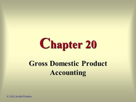 C hapter 20 Gross Domestic Product Accounting © 2002 South-Western.
