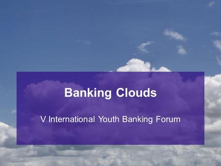 Banking Clouds V International Youth Banking Forum.