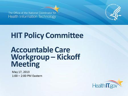 HIT Policy Committee Accountable Care Workgroup – Kickoff Meeting May 17, 2013 1:00 – 2:00 PM Eastern.