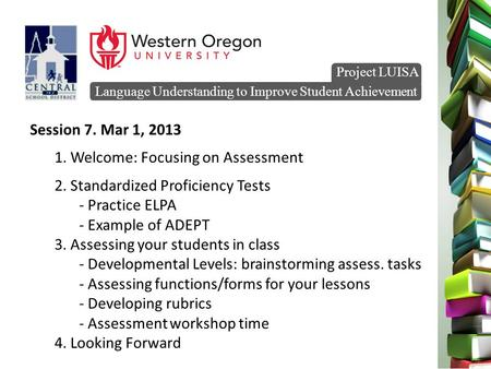 Language Understanding to Improve Student Achievement Project LUISA Session 7. Mar 1, 2013 1. Welcome: Focusing on Assessment 2. Standardized Proficiency.