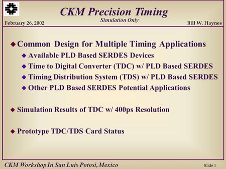 Bill W. Haynes Slide 1 February 26, 2002 CKM Precision Timing CKM Workshop In San Luis Potosi, Mexico u Common Design for Multiple Timing Applications.