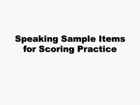 Speaking Sample Items for Scoring Practice Speaking Components Speaking Scoring Guide Test Administration Manual Student Speaking Prompts- on CD Input.