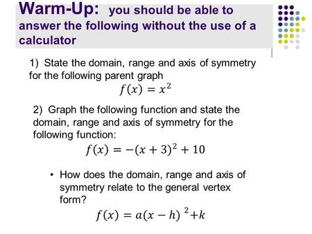 Warm-Up: you should be able to answer the following without the use of a calculator 2) Graph the following function and state the domain, range and axis.