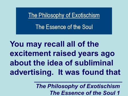The Philosophy of Exotischism The Essence of the Soul 1 You may recall all of the excitement raised years ago about the idea of subliminal advertising.