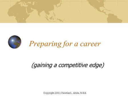 Copyright 2003, Christine L. Abela, M.Ed. Preparing for a career (gaining a competitive edge)