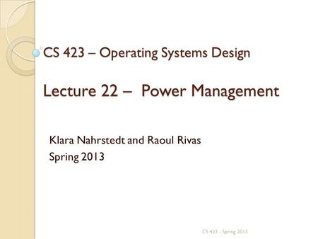 CS 423 – Operating Systems Design Lecture 22 – Power Management Klara Nahrstedt and Raoul Rivas Spring 2013 CS 423 - Spring 2013.