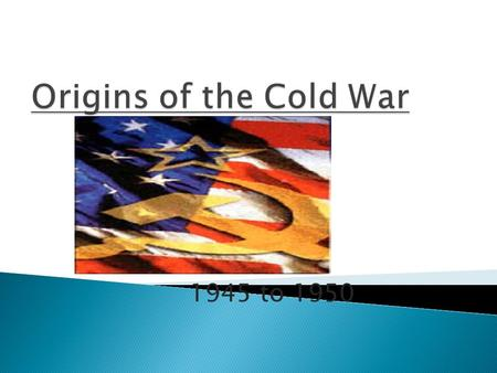 Origins of the Cold War 1945 to 1950.