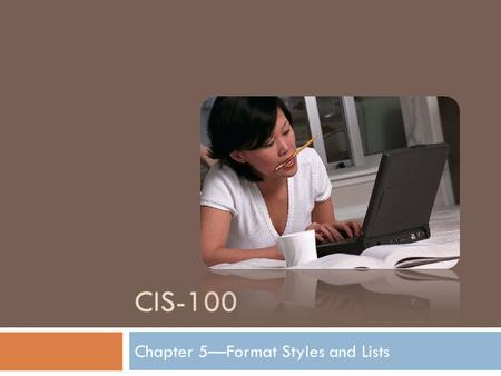CIS-100 Chapter 5—Format Styles and Lists. Formatting Text and Applying Styles You can quickly change how a document looks. Emphasize text with bold,