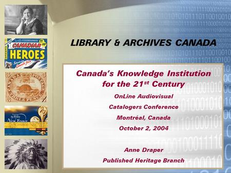 LIBRARY & ARCHIVES CANADA Canada's Knowledge Institution for the 21 st Century OnLine Audiovisual Catalogers Conference Montréal, Canada October 2, 2004.
