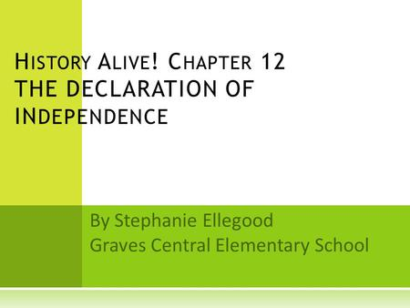By Stephanie Ellegood Graves Central Elementary School H ISTORY A LIVE ! C HAPTER 12 THE DECLARATION OF IN DEPENDENCE.