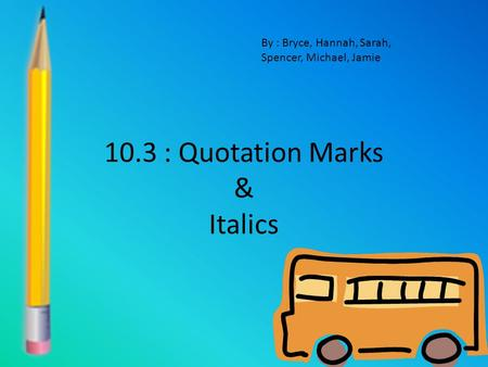 10.3 : Quotation Marks & Italics By : Bryce, Hannah, Sarah, Spencer, Michael, Jamie.