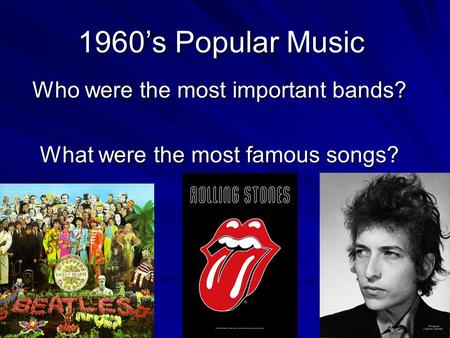 1960's Popular Music Who were the most important bands? What were the most famous songs?