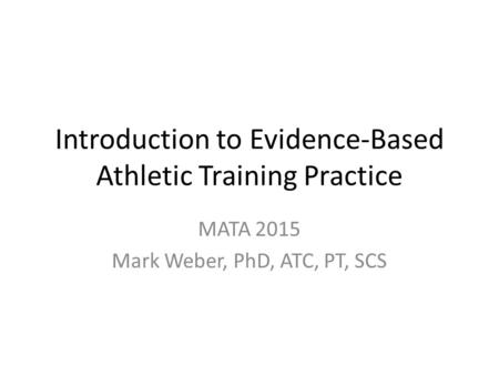 Introduction to Evidence-Based Athletic Training Practice MATA 2015 Mark Weber, PhD, ATC, PT, SCS.