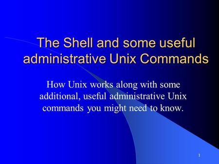 1 The Shell and some useful administrative Unix Commands How Unix works along with some additional, useful administrative Unix commands you might need.